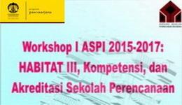 Workshop I ASPI 2015-2017 – HABITAT III, Kompetensi, dan Akreditasi Sekolah Perencanaan